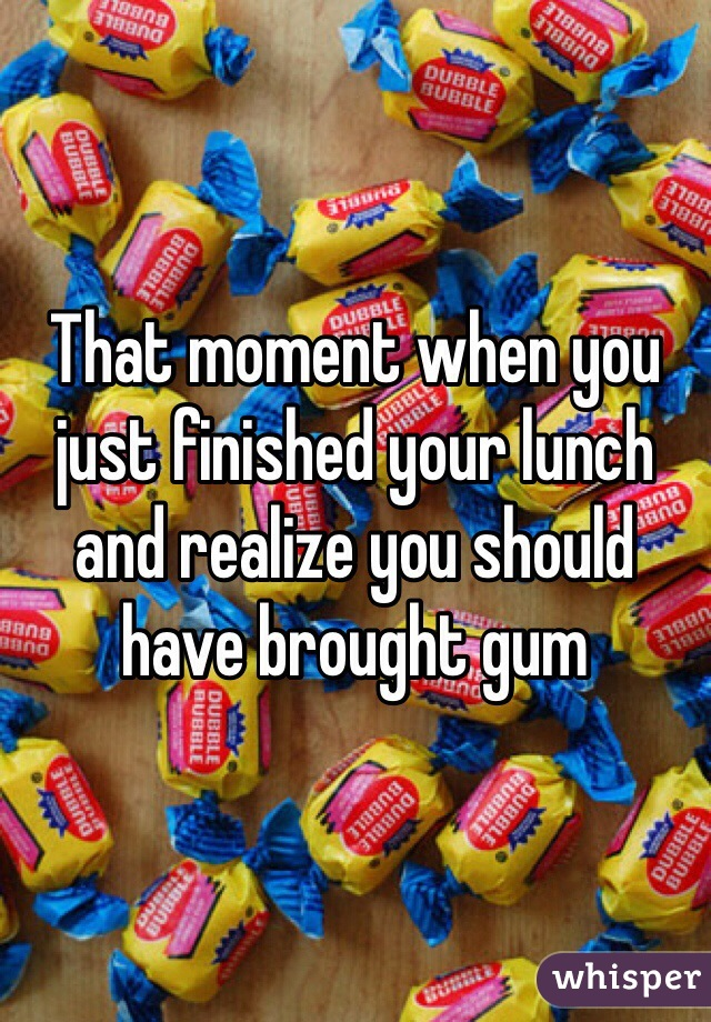 That moment when you just finished your lunch and realize you should have brought gum