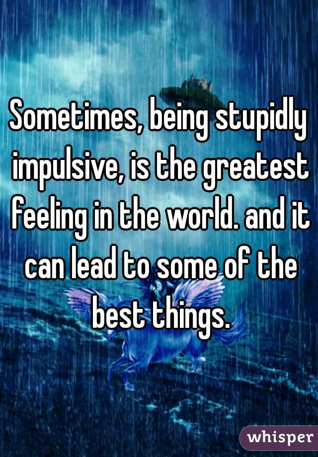 Sometimes, being stupidly impulsive, is the greatest feeling in the world. and it can lead to some of the best things.