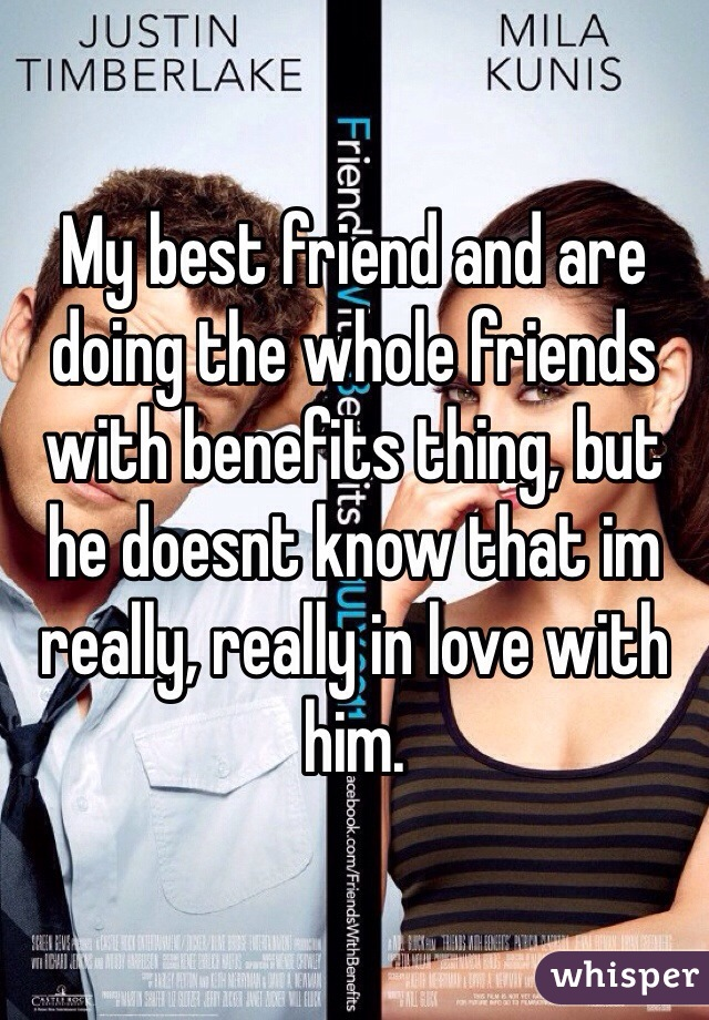 My best friend and are doing the whole friends with benefits thing, but he doesnt know that im really, really in love with him.