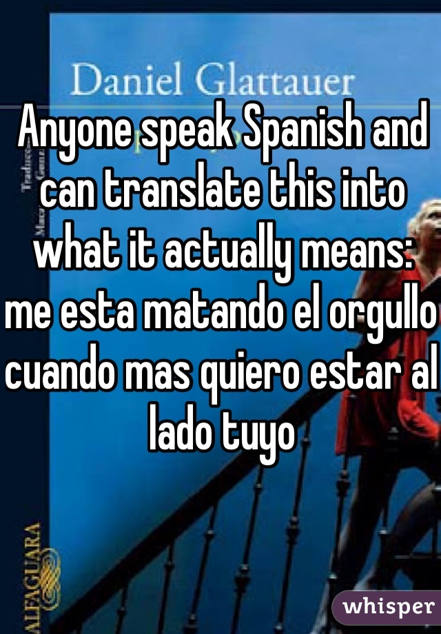 Anyone speak Spanish and can translate this into what it actually means: me esta matando el orgullo cuando mas quiero estar al lado tuyo