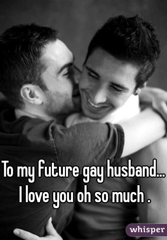 To my future gay husband... I love you oh so much .