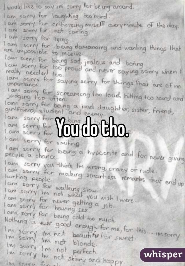 You do tho.