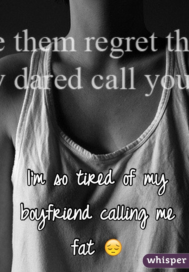 I'm so tired of my boyfriend calling me fat 😔
