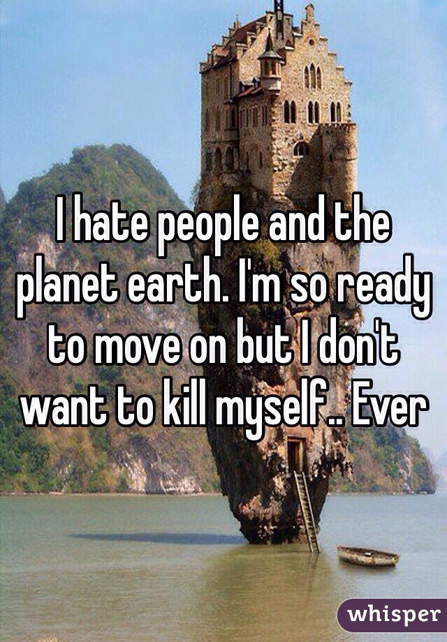 I hate people and the planet earth. I'm so ready to move on but I don't want to kill myself.. Ever