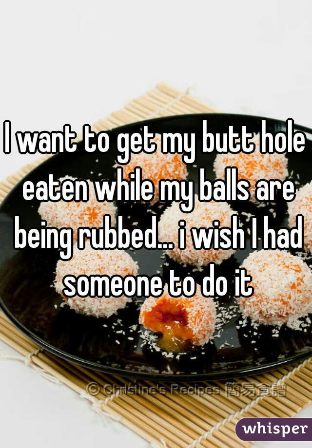 I want to get my butt hole eaten while my balls are being rubbed... i wish I had someone to do it