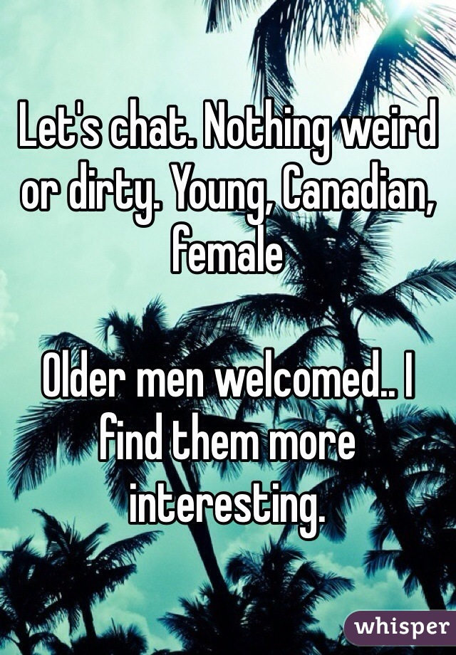 Let's chat. Nothing weird or dirty. Young, Canadian, female  Older men welcomed.. I find them more interesting.