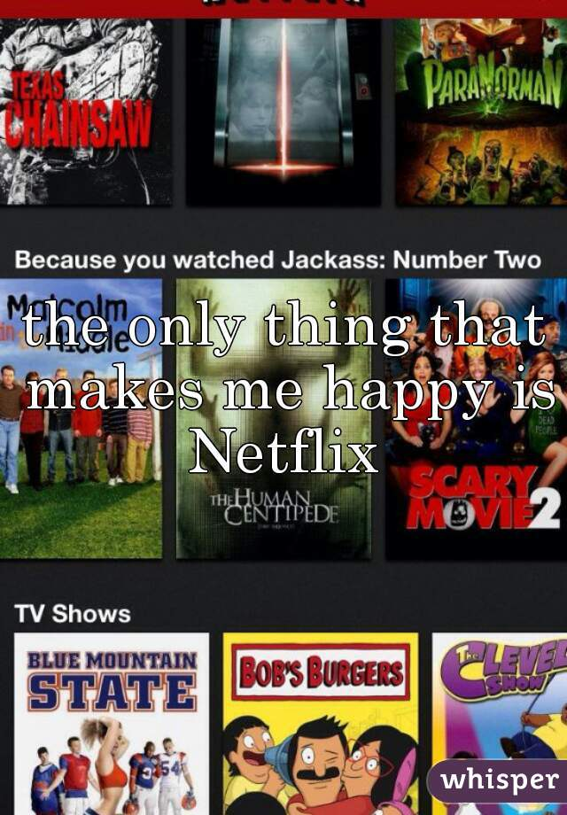 the only thing that makes me happy is Netflix