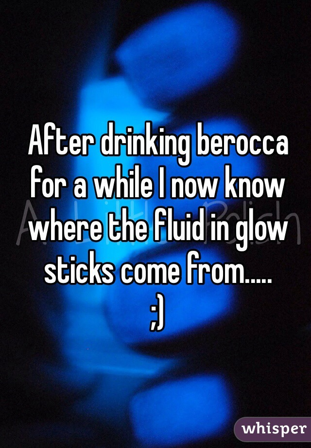 After drinking berocca for a while I now know where the fluid in glow sticks come from..... ;)
