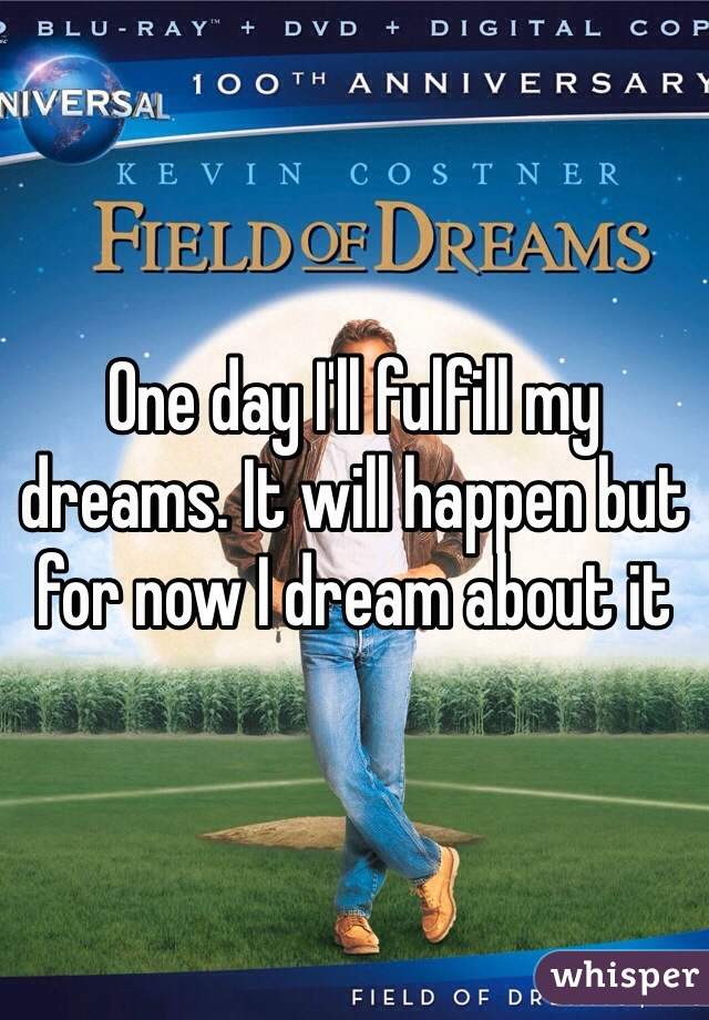 One day I'll fulfill my dreams. It will happen but for now I dream about it