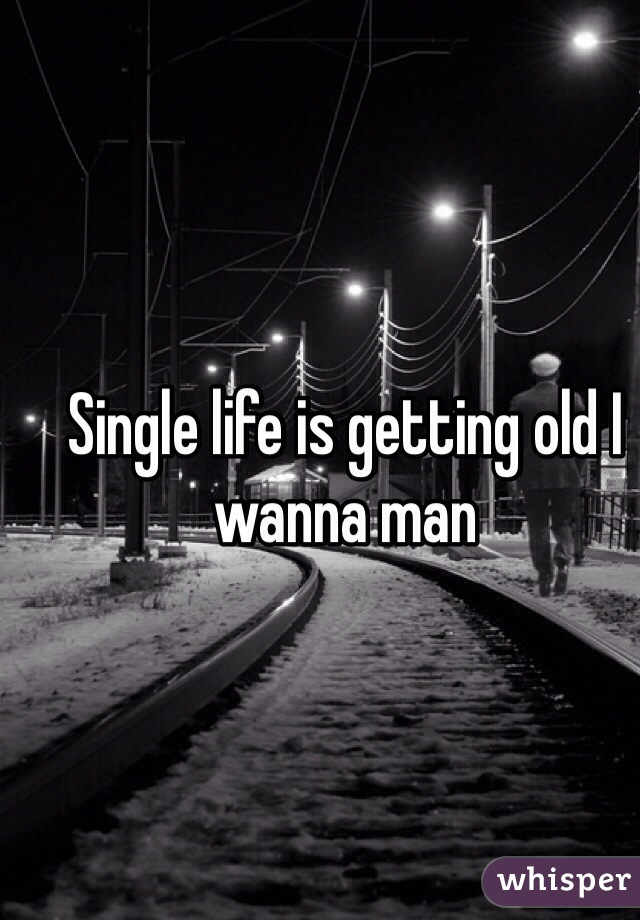 Single life is getting old I wanna man