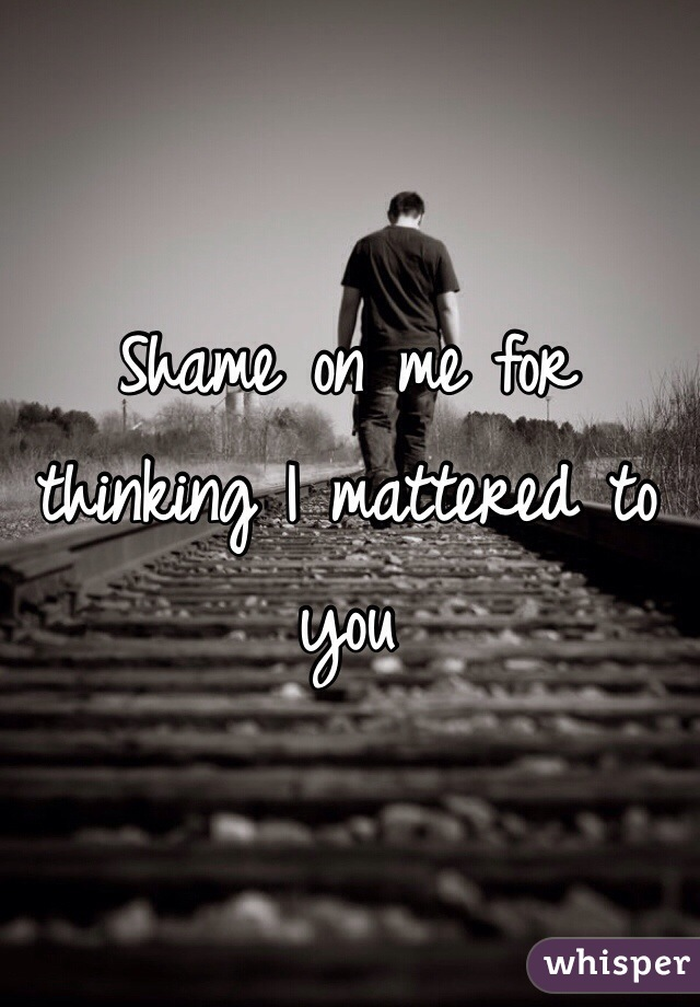 Shame on me for thinking I mattered to you