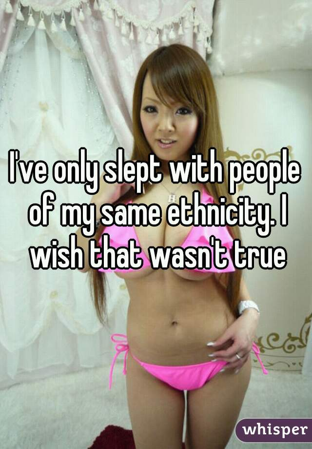 I've only slept with people of my same ethnicity. I wish that wasn't true