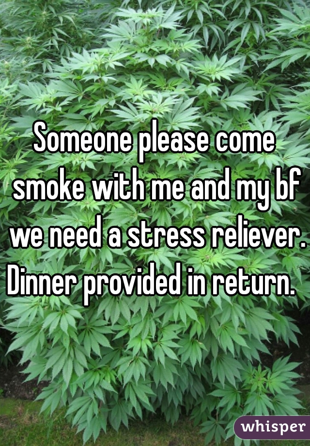 Someone please come smoke with me and my bf we need a stress reliever. Dinner provided in return.