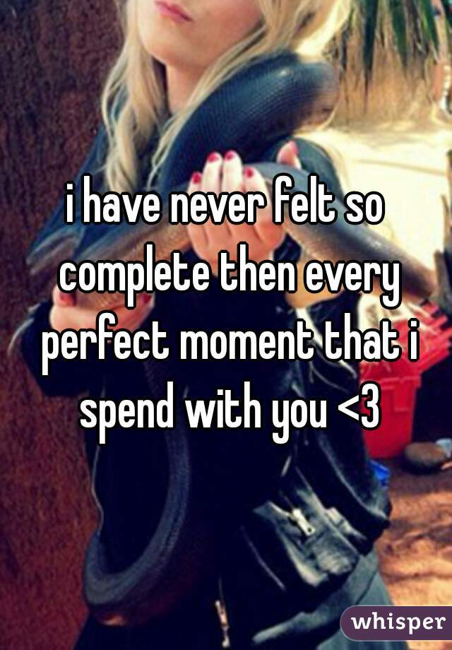 i have never felt so complete then every perfect moment that i spend with you <3