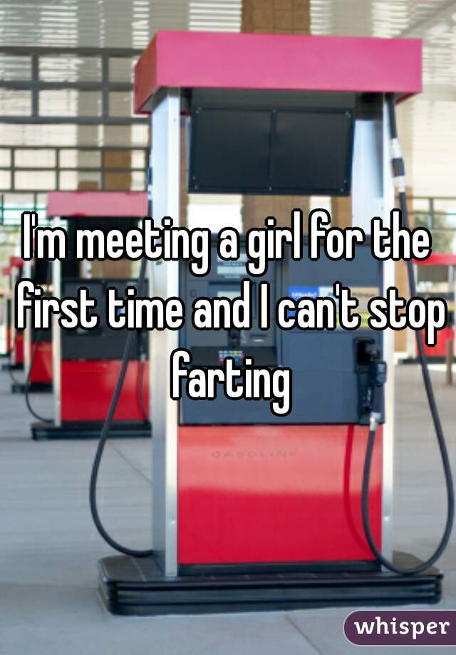 I'm meeting a girl for the first time and I can't stop farting