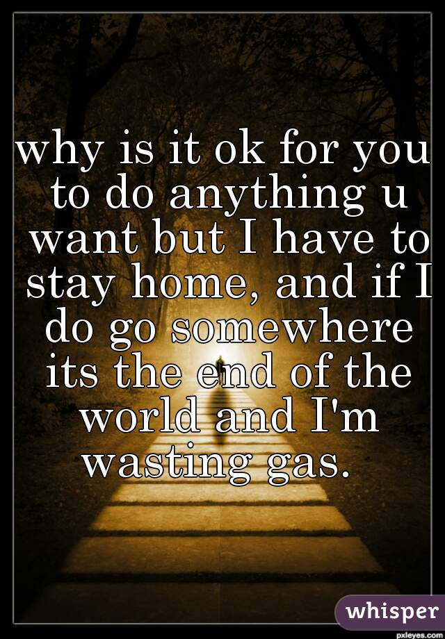 why is it ok for you to do anything u want but I have to stay home, and if I do go somewhere its the end of the world and I'm wasting gas.