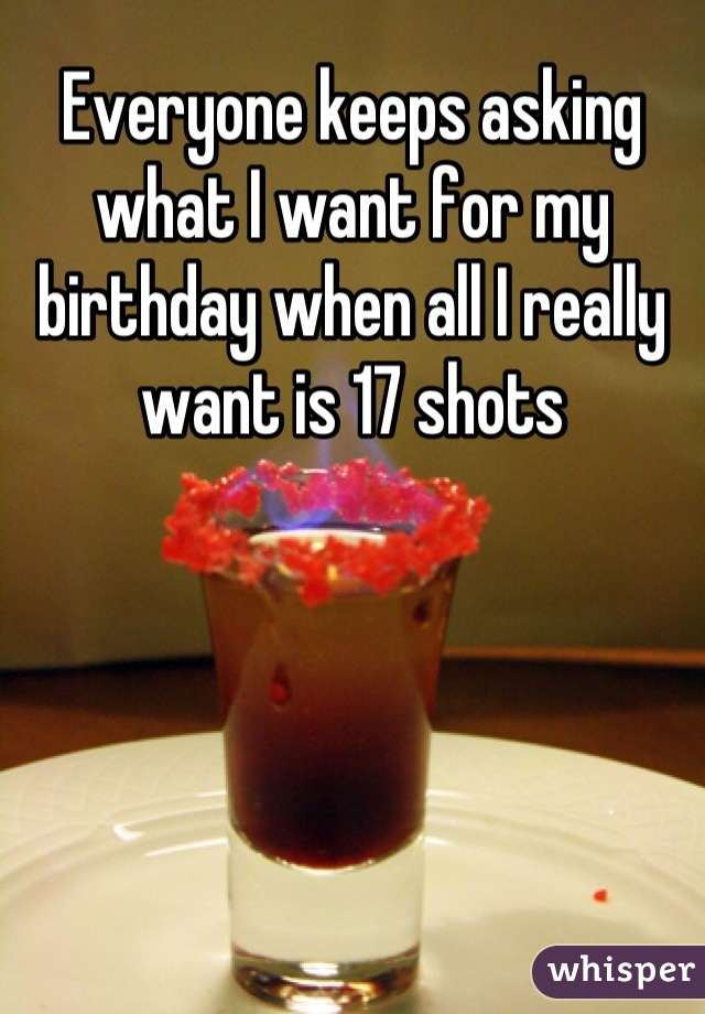 Everyone keeps asking what I want for my birthday when all I really want is 17 shots