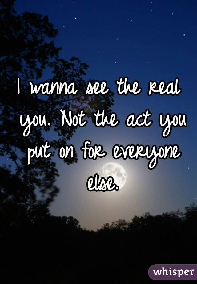 I wanna see the real you. Not the act you put on for everyone else.