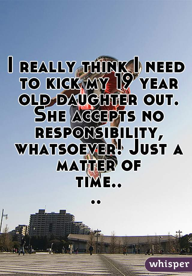 I really think I need to kick my 19 year old daughter out. She accepts no responsibility, whatsoever! Just a matter of time....