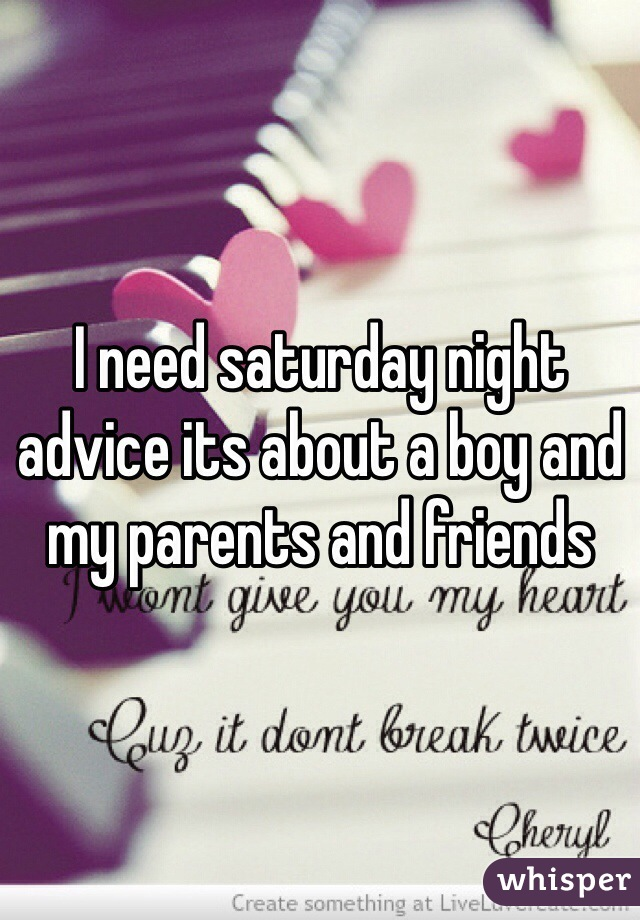 I need saturday night advice its about a boy and my parents and friends