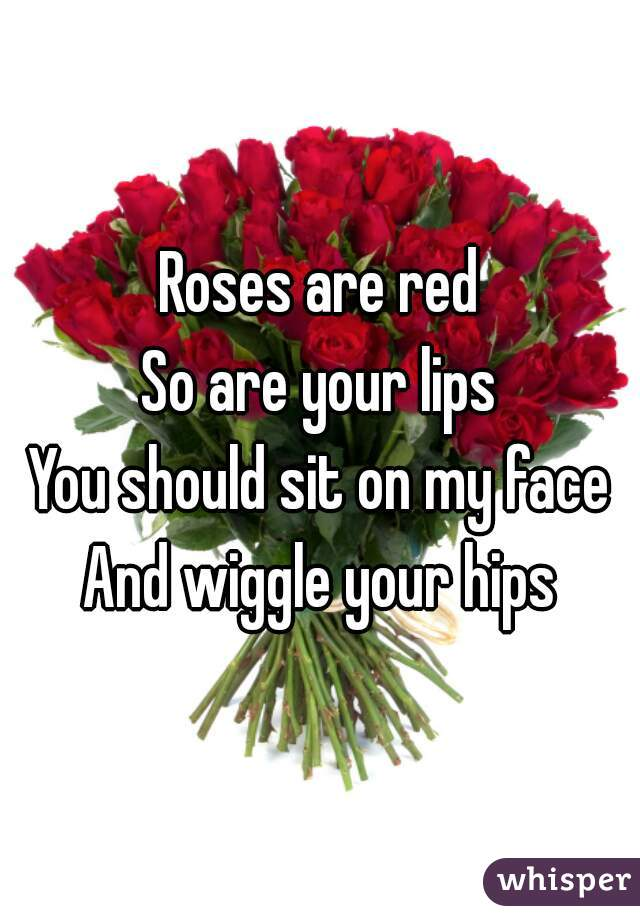 Roses are red So are your lips You should sit on my face And wiggle your hips