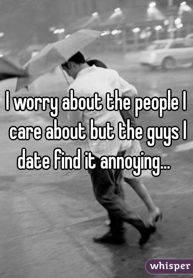 I worry about the people I care about but the guys I date find it annoying...