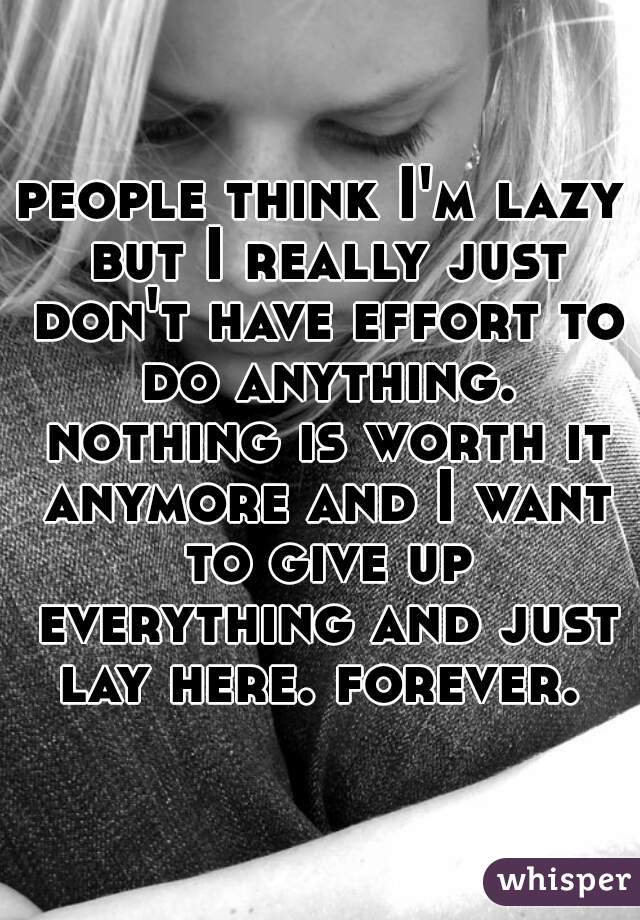 people think I'm lazy but I really just don't have effort to do anything. nothing is worth it anymore and I want to give up everything and just lay here. forever.