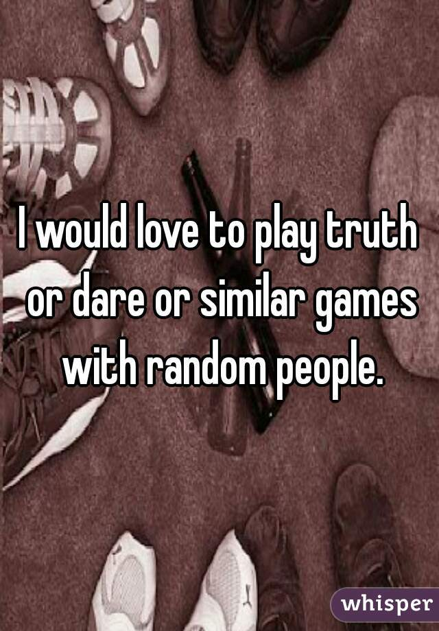 I would love to play truth or dare or similar games with random people.