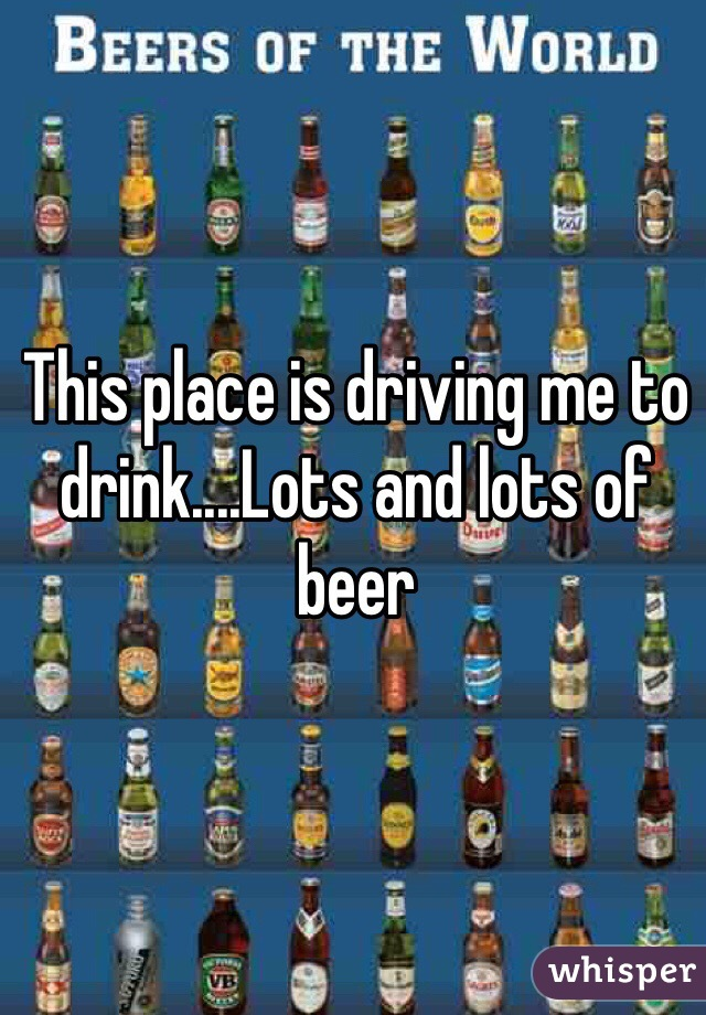 This place is driving me to drink....Lots and lots of beer