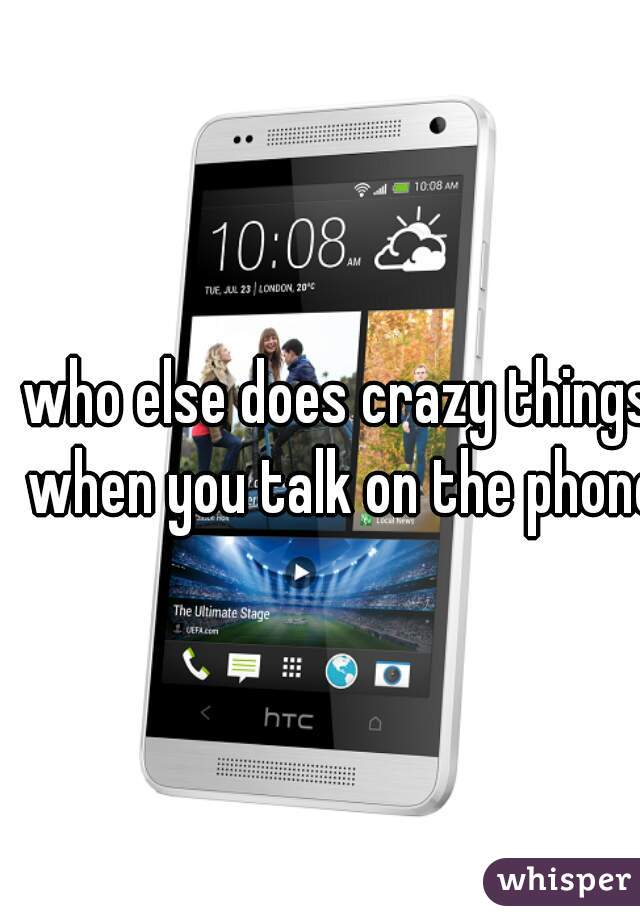 who else does crazy things when you talk on the phone