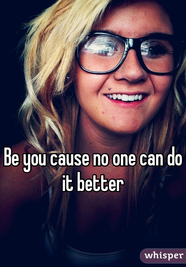 Be you cause no one can do it better