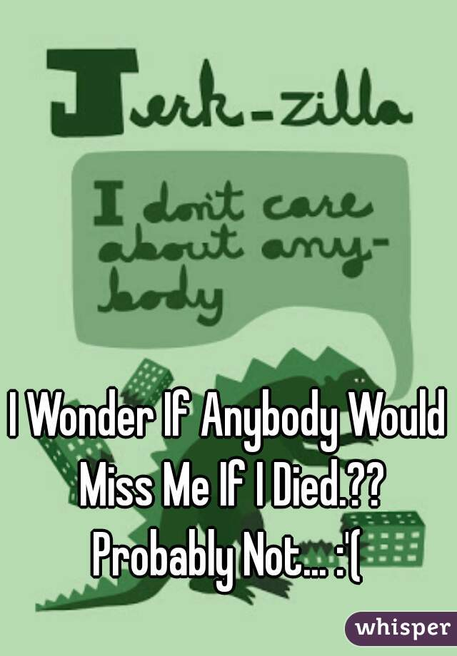 I Wonder If Anybody Would Miss Me If I Died.?? Probably Not... :'(