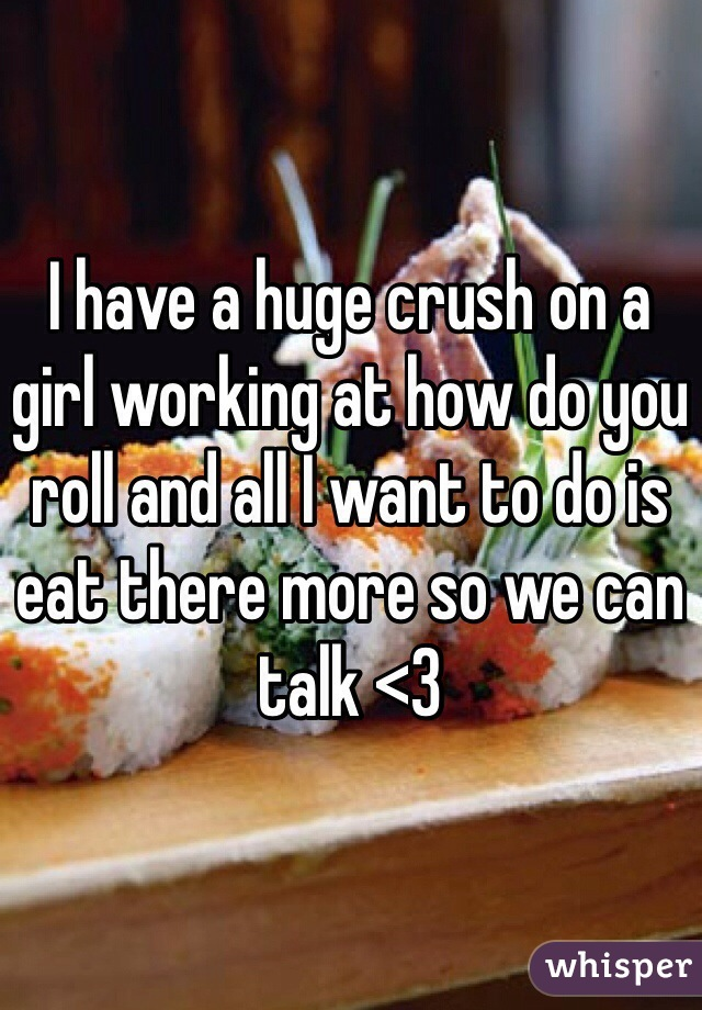 I have a huge crush on a girl working at how do you roll and all I want to do is eat there more so we can talk <3