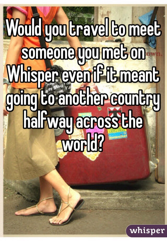 Would you travel to meet someone you met on Whisper even if it meant going to another country halfway across the world?