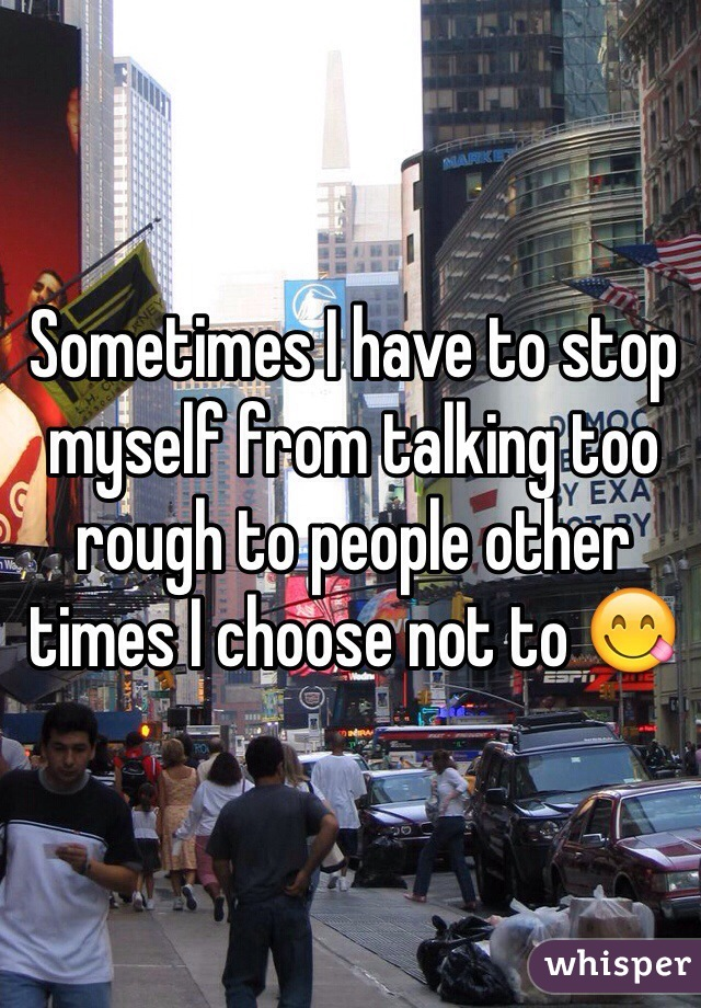 Sometimes I have to stop myself from talking too rough to people other times I choose not to 😋