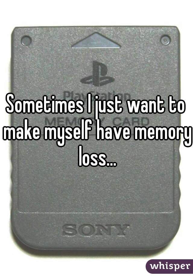 Sometimes I just want to make myself have memory loss...