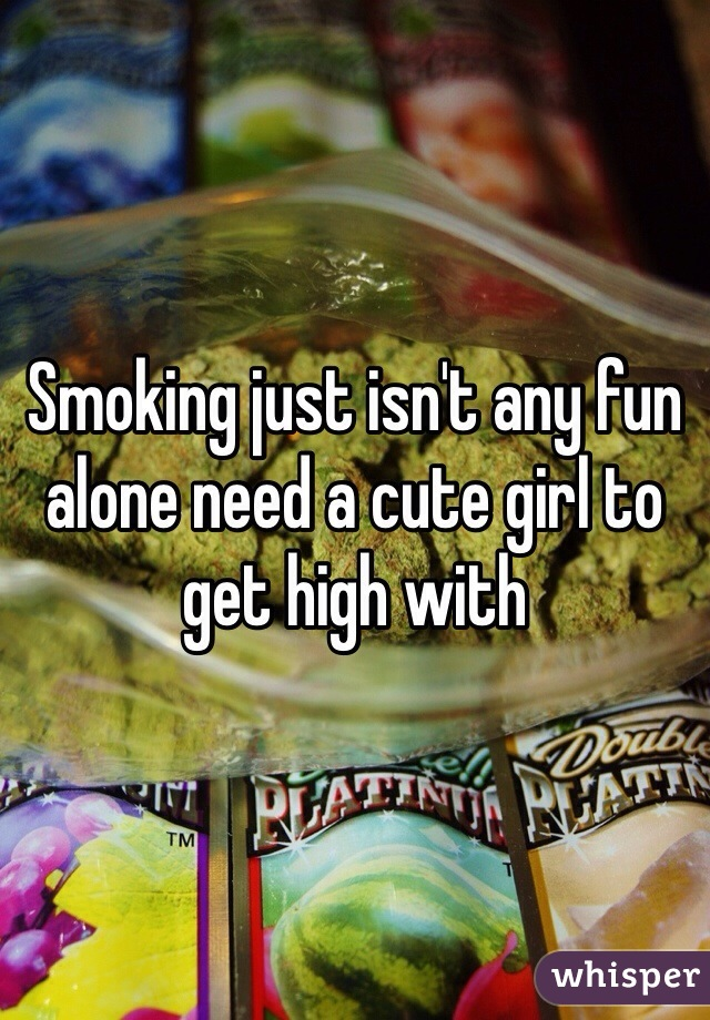Smoking just isn't any fun alone need a cute girl to get high with