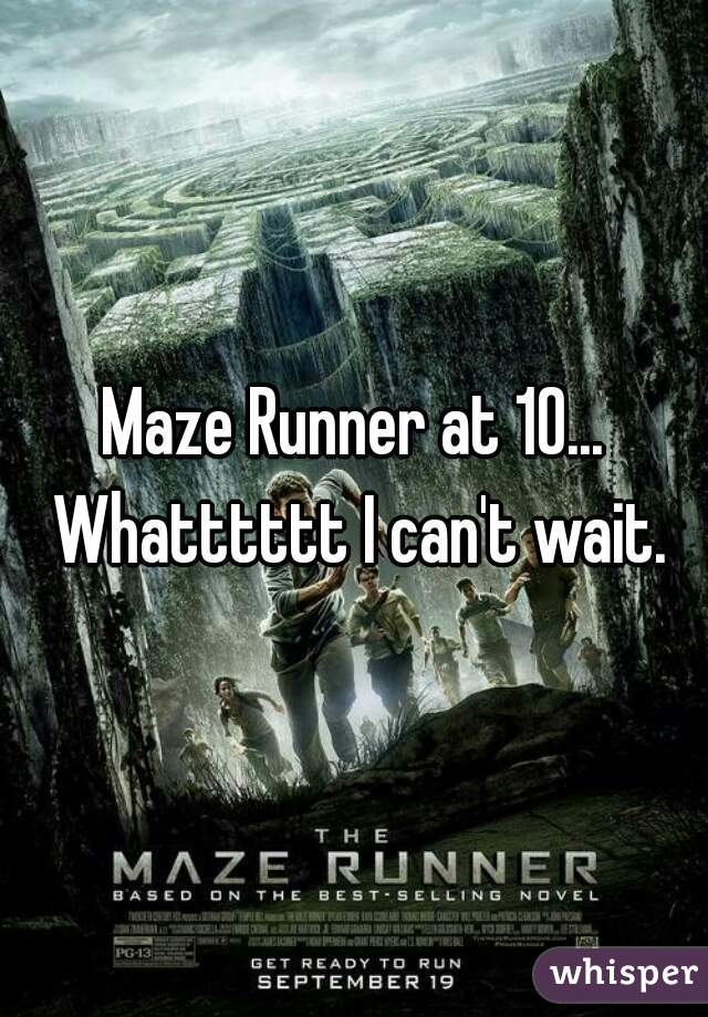 Maze Runner at 10... Whatttttt I can't wait.