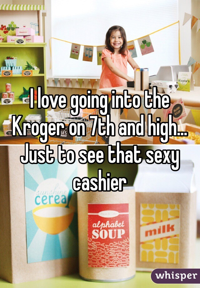 I love going into the Kroger on 7th and high... Just to see that sexy cashier