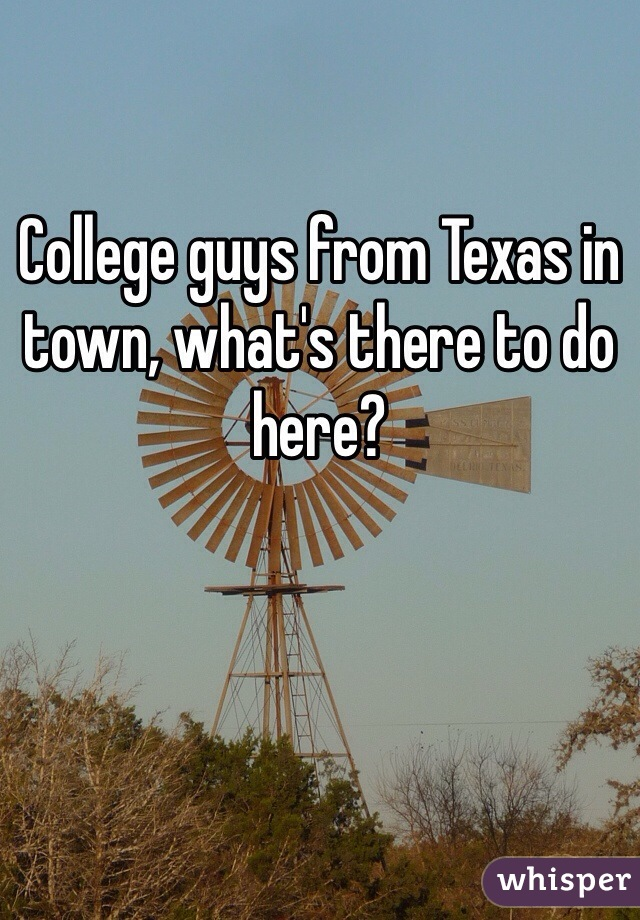 College guys from Texas in town, what's there to do here?