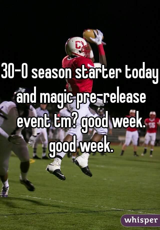 30-0 season starter today and magic pre-release event tm? good week. good week.