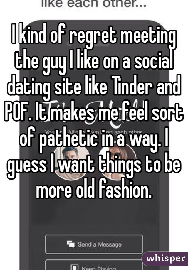 I kind of regret meeting the guy I like on a social dating site like Tinder and POF. It makes me feel sort of pathetic in a way. I guess I want things to be more old fashion.