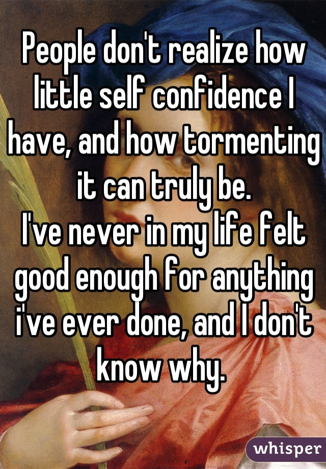 People don't realize how little self confidence I have, and how tormenting it can truly be. I've never in my life felt good enough for anything i've ever done, and I don't know why.
