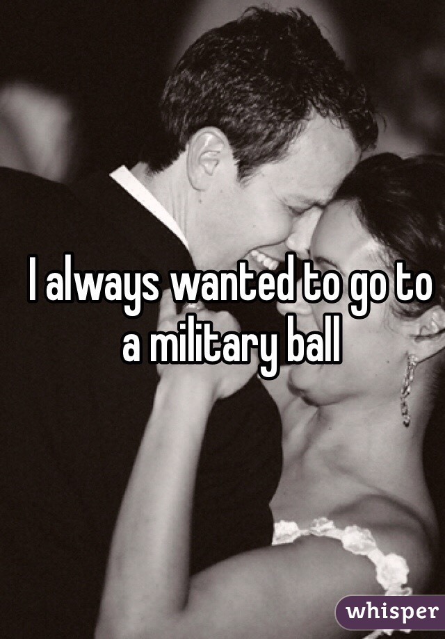 I always wanted to go to a military ball