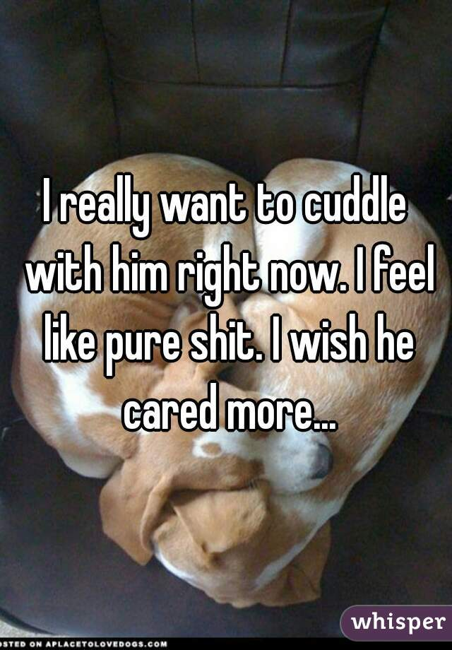 I really want to cuddle with him right now. I feel like pure shit. I wish he cared more...
