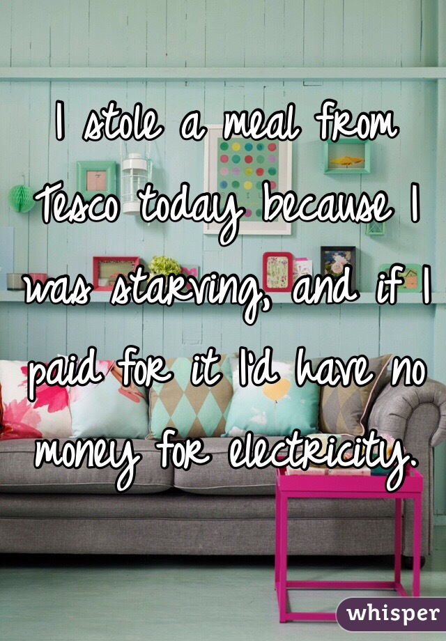 I stole a meal from Tesco today because I was starving, and if I paid for it I'd have no money for electricity.
