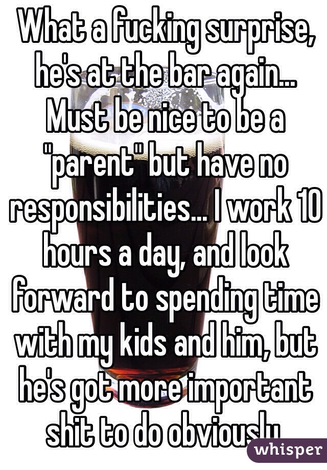 """What a fucking surprise, he's at the bar again... Must be nice to be a """"parent"""" but have no responsibilities... I work 10 hours a day, and look forward to spending time with my kids and him, but he's got more important shit to do obviously."""