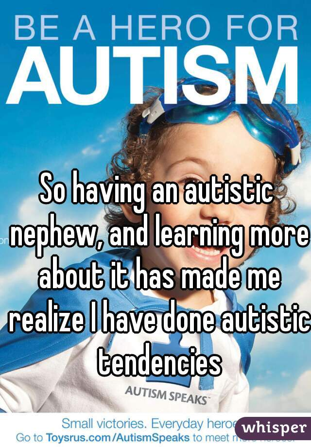 So having an autistic nephew, and learning more about it has made me realize I have done autistic tendencies