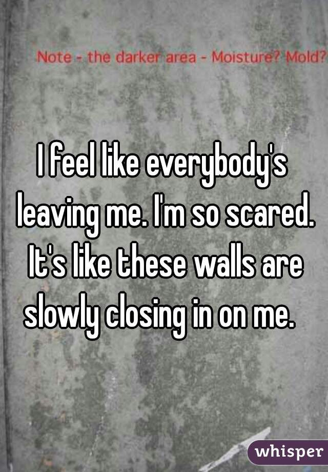 I feel like everybody's leaving me. I'm so scared. It's like these walls are slowly closing in on me.