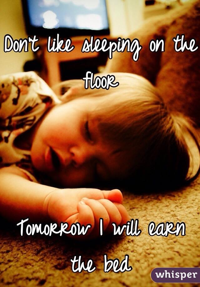 Don't like sleeping on the floor     Tomorrow I will earn the bed